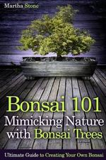 Bonsai 101 : Mimicking Nature with Bonsai Trees: Ultimate Guide to Creating Your Own Bonsai - Martha Stone
