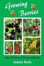 Growing Berries - How to Grow and Preserve Berries : Strawberries, Raspberries, Blackberries, Blueberries, Gooseberries, Redcurrants, Blackcurrants & W - James Paris