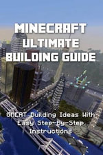 Minecraft : Ultimate Building Guide - Great Building Ideas with Easy Step-By-Step Instructions - Minecraft Books