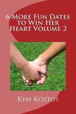 6 More Fun Dates to Win Her Heart Volume 2 - Kym Kostos