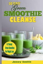 10-Day Green Smoothie Cleanse : 41 Yummy Green Smoothies to Help You Lose Up to 15 Pounds in 10 Days! - Jessy Smith