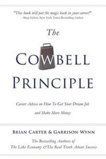 The Cowbell Principle : Career Advice on How to Get Your Dream Job and Make More Money - Brian Carter