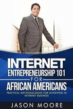 Internet Entrepreneurship 101 for African Americans : Practical Methodologies for Achieving in Internet Business - Jason Moore