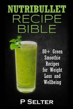 Nutribullet Recipe Bible : 80] Green Smoothie Recipes for Weight Loss and Wellbeing - P Selter