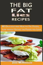 The Big Fat Lies Recipes : 80 Delicious and Healthy Fat Foods, Lose Weight Eating the Foods You - John McDonalds