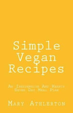 Simple Vegan Recipes : An Inexpensive and Hearty Seven Day Meal Plan - Mary Athlerton