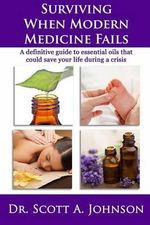 Surviving When Modern Medicine Fails : A Definitive Guide to Essential Oils That Could Save Your Life During a Crisis - Dr Scott a Johnson