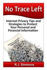 No Trace Left : Internet Privacy Tips and Strategies to Protect Your Personal and Financial Information - Rj Simons