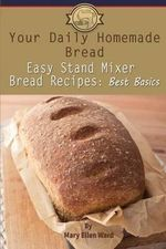 Your Daily Homemade Bread : Easy Stand Mixer Bread Recipes: Best Basics - Mary Ellen Ward