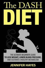 The Dash Diet : The Ultimate Beginners Guide to Lose Weight, Lower Blood Pressure, and Cultivate a Healthy Metabolism - Jennifer Hayes