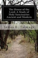 The House of the Lord : A Study of Holy Sanctuaries Ancient and Modern - James E Talmage