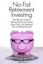 No-Fail Retirement Investing : The Ultimate Guide to Retiring with More Money (Even If You Can't Balance Your Checking Account) - MR Bob Howe