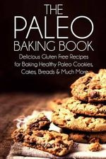 The Paleo Baking Book : Delicious Gluten Free Recipes for Baking Healthy Paleo Cookies, Cakes, Breads and Much More - Jackson Taylor