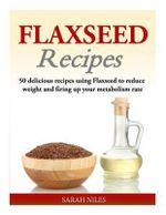 Flaxseed Recipes : 50 Delicious Recipes Using Flaxseed to Reduce Weight and Firing Up Your Metabolism Rate - Sarah Niles