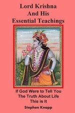 Lord Krishna and His Essential Teachings : If God Were to Tell You the Truth about Life, This Is It - Stephen Knapp