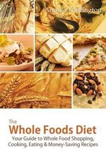 The Whole Foods Diet : Your Guide to Whole Food Shopping, Cooking, Eating & Money-Saving Recipes - Andrea Huffington