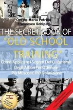 The Secret Book of Old School Training : Come Applicare I Segreti del Culturismo Degli Albori Per Ottenere Piu Massa E Piu Definizione - Oreste Maria Petrillo