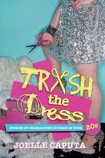 Trash the Dress : Stories of Celebrating Divorce in Your 20s - Joelle Caputa