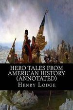 Hero Tales from American History (Annotated) - Henry Cabot Lodge