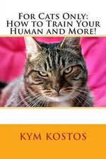 For Cats Only : How to Train Your Human and More! - Kym Kostos
