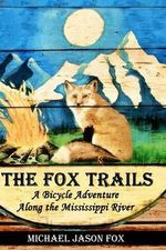 The Fox Trails : A Bicycle Adventure Along the Mississippi River - Michael Jason Fox
