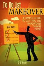 To-Do List Makeover : A Simple Guide to Getting the Important Things Done - S J Scott