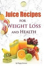 Juice Recipes : Juice Recipes for Weight Loss and Health. an Illustrated, Weight Loss Juicing Recipe Book with Tips about Sugar - Peggy Annear