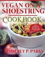 Vegan on a Shoestring Cookbook : Easy Delicious Recipes for a Vegan Diet - Kimberly P Parks
