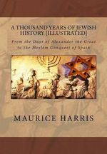 A Thousand Years of Jewish History : Illustrated: From the Days of Alexander the Great to the Moslem Conquest of Spain - Maurice H Harris