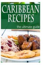 Caribbean Recipes - The Ultimate Guide - Jessica Dreyher