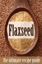 Flax Seed : The Ultimate Recipe Guide - Jonathan Doue M D