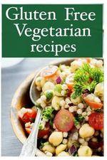 Gluten Free Vegetarian - The Ultimate Recipe Guide - Jessica Dreyher