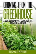 Growing from the Greenhouse : A Quick Greenhouse Guide for the Organic Gardener - Nicole Wrinn