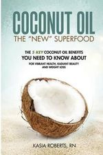 Coconut Oil : The 5 Key Coconut Oil Benefits You Need to Know about for Vibrant Health, Radiant Beauty and Weight Loss - Kasia Roberts Rn
