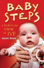 Baby Steps : A Bloke's-Eye View of Ivf - MR Jason Davis