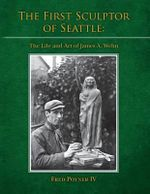 The First Sculptor of Seattle : The Life and Art of James A. Wehn - Fred Poyner IV