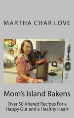 Mom's Island Bakens : Over 50 Altered Recipes for a Happy Gut and a Healthy Heart - Martha Char Love