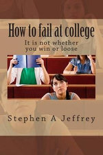 How to Fail at College : How Not to Fail - MR Stephen a Jeffrey