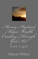 Money Mystical Magic Wealth Creating Through God Art : God Light - Marcia Wilson