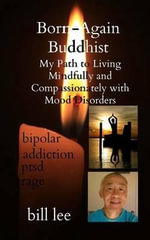 Born-Again Buddhist : My Path to Living Mindfully and Compassionately with Mood Disorders - Bill Lee