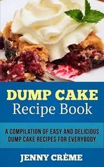 Dump Cake Recipe Book : A Compilation of 30+ Easy and Delicious Dump Cake Recipes for Everybody - Jenny Creme