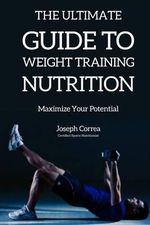 The Ultimate Guide to Weight Training Nutrition : Maximize Your Potential - Correa (Certified Sports Nutritionist)