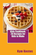 Kids Cookbook : 20 Recipes for Kids to Make - Kym Kostos