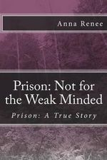 Prison : Not for the Weak Minded - Anna Renee