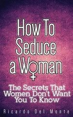 How to Seduce a Woman : The Secrets That Women Don't Want You to Know - Ricardo Del Monte