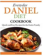Everyday Daniel Diet Cookbook Quick and Easy Recipes for the Entire Family - Karen Miller