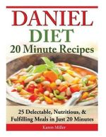 Daniel Diet : 20 Minute Recipes - 25 Delectable, Nutritious, & Fulfilling Meals I Just 20 Minutes - Karen Miller