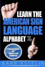 Learn the American Sign Language Alphabet : A Visual Guide for Adults and Children - Barb Asselin