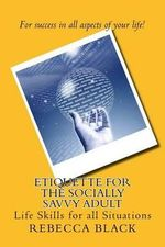 Etiquette for the Socially Savvy Adult : Life Skills for All Situations - Rebecca Black
