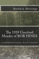 The 1939 Unsolved Murder of Bob Hines : The 1939 Unsolved Murder of Bob Hines in Richmond County, North Carolina - Barbara G Mozingo